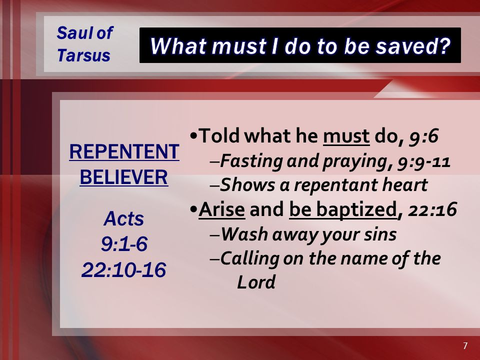 Saul of Tarsus Told what he must do, 9:6 –Fasting and praying, 9:9-11 –Shows a repentant heart Arise and be baptized, 22:16 –Wash away your sins –Calling on the name of the Lord REPENTENT BELIEVER Acts 9:1-6 22:10-16 7