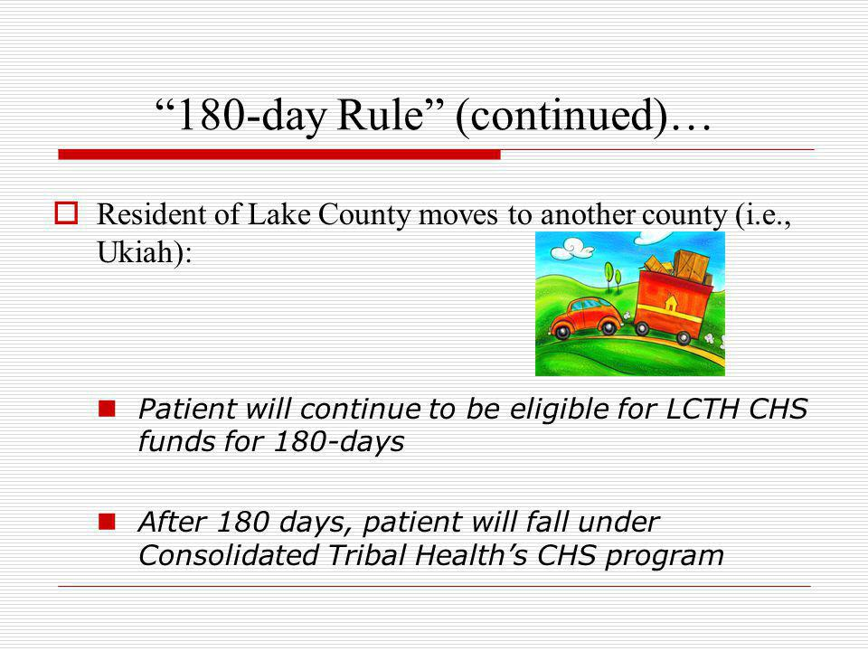 """180-day Rule"" (continued)…  Resident of Lake County moves to another county (i.e., Ukiah): Patient will continue to be eligible for LCTH CHS funds f"