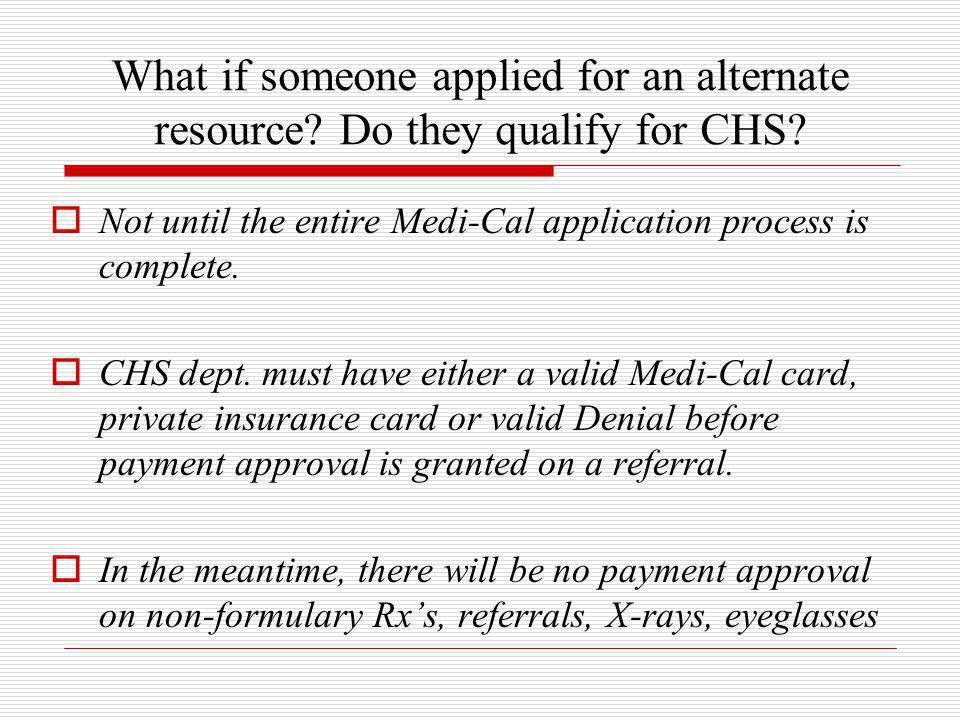 What if someone applied for an alternate resource? Do they qualify for CHS?  Not until the entire Medi-Cal application process is complete.  CHS dep