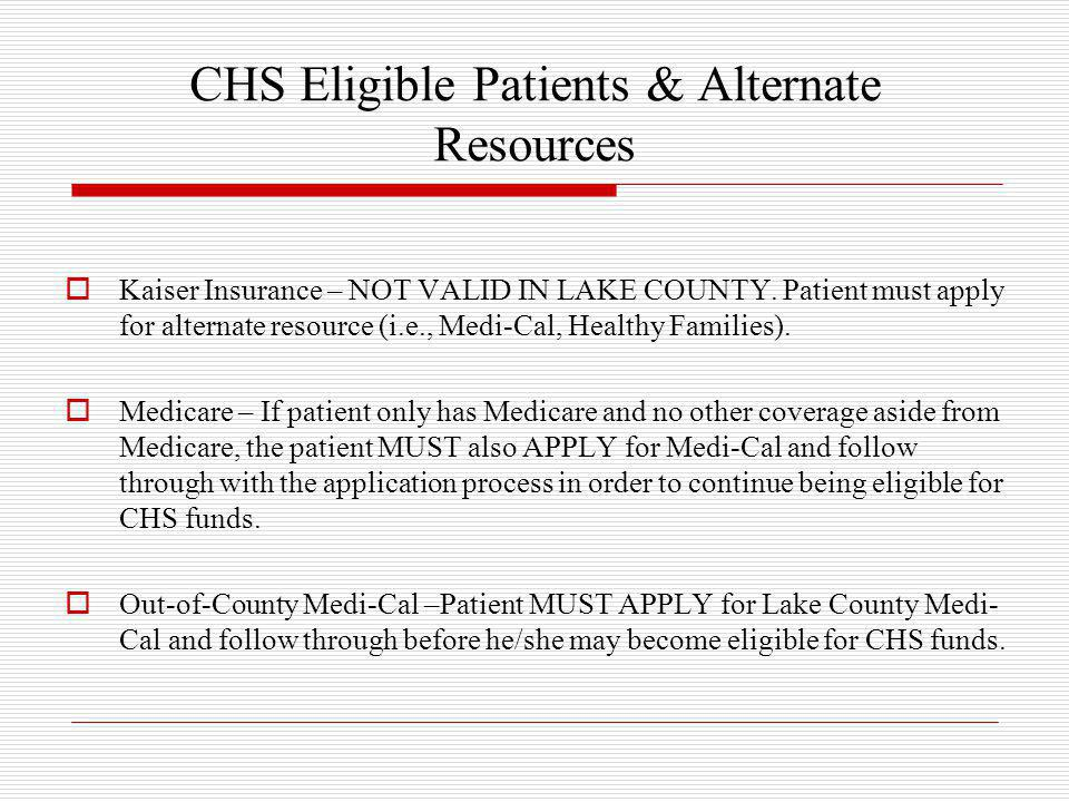 CHS Eligible Patients & Alternate Resources  Kaiser Insurance – NOT VALID IN LAKE COUNTY. Patient must apply for alternate resource (i.e., Medi-Cal,