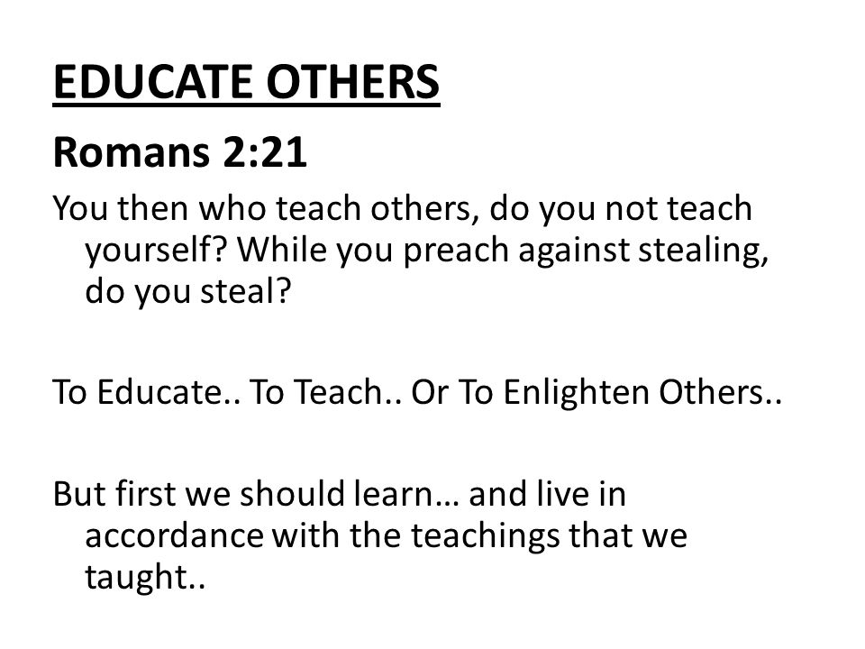 EDUCATE OTHERS Romans 2:21 You then who teach others, do you not teach yourself.