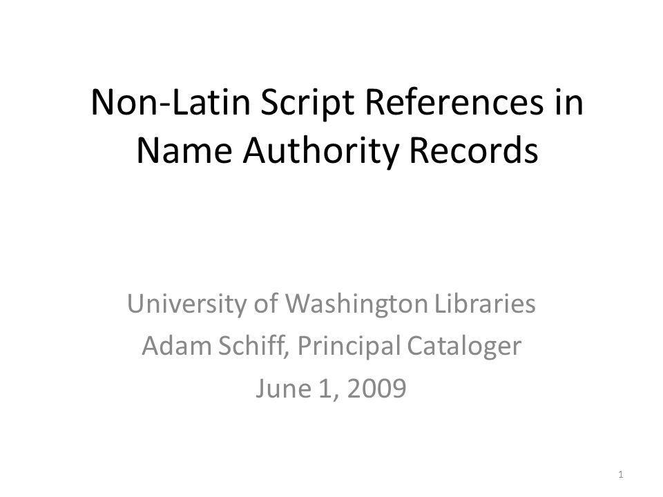 Non-Latin Script References in Name Authority Records University of Washington Libraries Adam Schiff, Principal Cataloger June 1, 2009 1