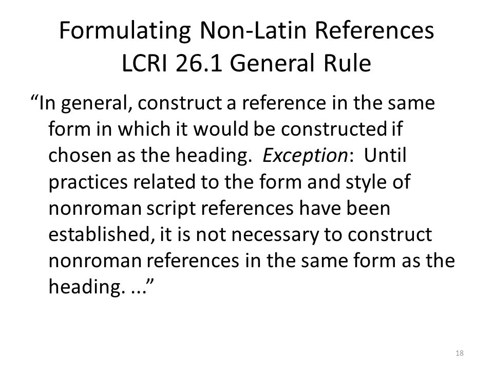 Formulating Non-Latin References LCRI 26.1 General Rule In general, construct a reference in the same form in which it would be constructed if chosen as the heading.