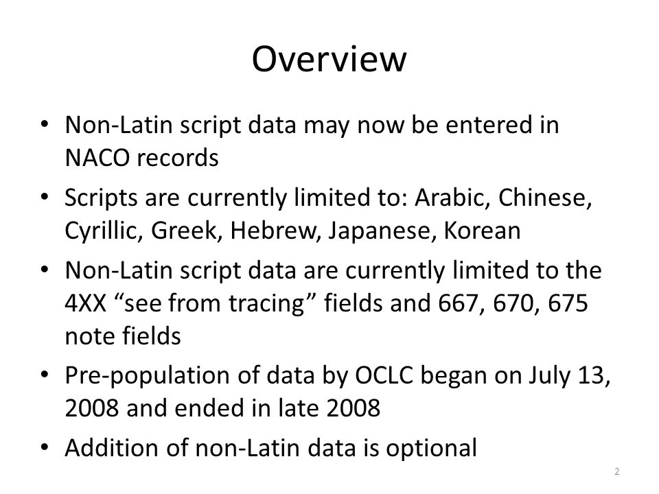 Overview Non-Latin script data may now be entered in NACO records Scripts are currently limited to: Arabic, Chinese, Cyrillic, Greek, Hebrew, Japanese, Korean Non-Latin script data are currently limited to the 4XX see from tracing fields and 667, 670, 675 note fields Pre-population of data by OCLC began on July 13, 2008 and ended in late 2008 Addition of non-Latin data is optional 2