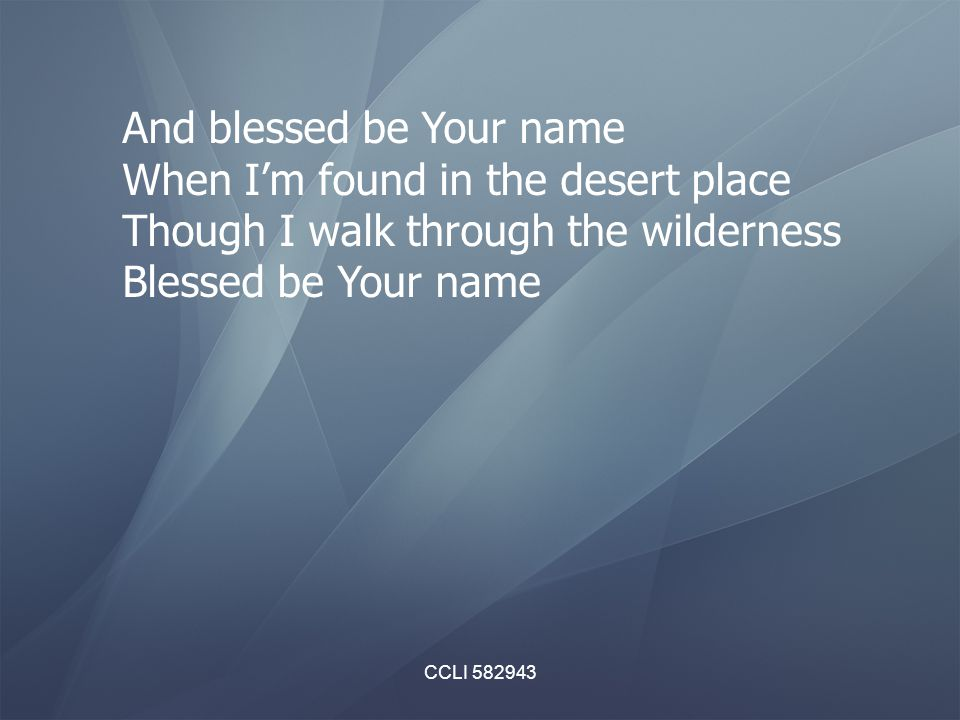 CCLI 582943 And blessed be Your name When I'm found in the desert place Though I walk through the wilderness Blessed be Your name