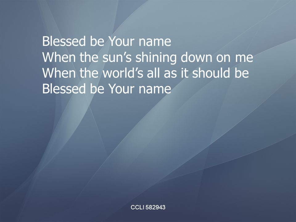 CCLI 582943 Blessed be Your name When the sun's shining down on me When the world's all as it should be Blessed be Your name