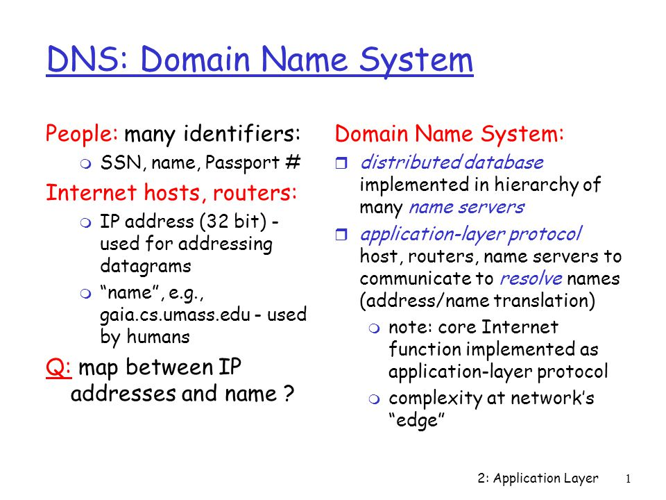 2: Application Layer1 DNS: Domain Name System People: many identifiers: m SSN, name, Passport # Internet hosts, routers: m IP address (32 bit) - used for addressing datagrams m name , e.g., gaia.cs.umass.edu - used by humans Q: map between IP addresses and name .