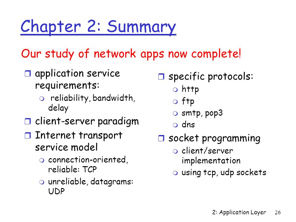2: Application Layer26 Chapter 2: Summary r application service requirements: m reliability, bandwidth, delay r client-server paradigm r Internet transport service model m connection-oriented, reliable: TCP m unreliable, datagrams: UDP Our study of network apps now complete.
