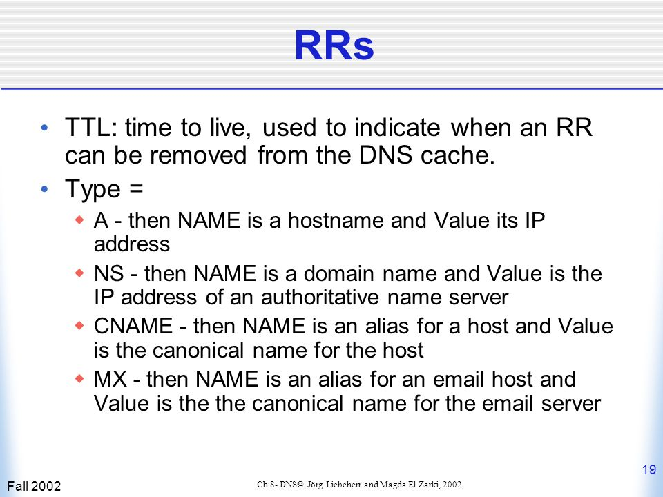 Fall 2002 19 Ch 8- DNS© Jörg Liebeherr and Magda El Zarki, 2002 RRs TTL: time to live, used to indicate when an RR can be removed from the DNS cache.