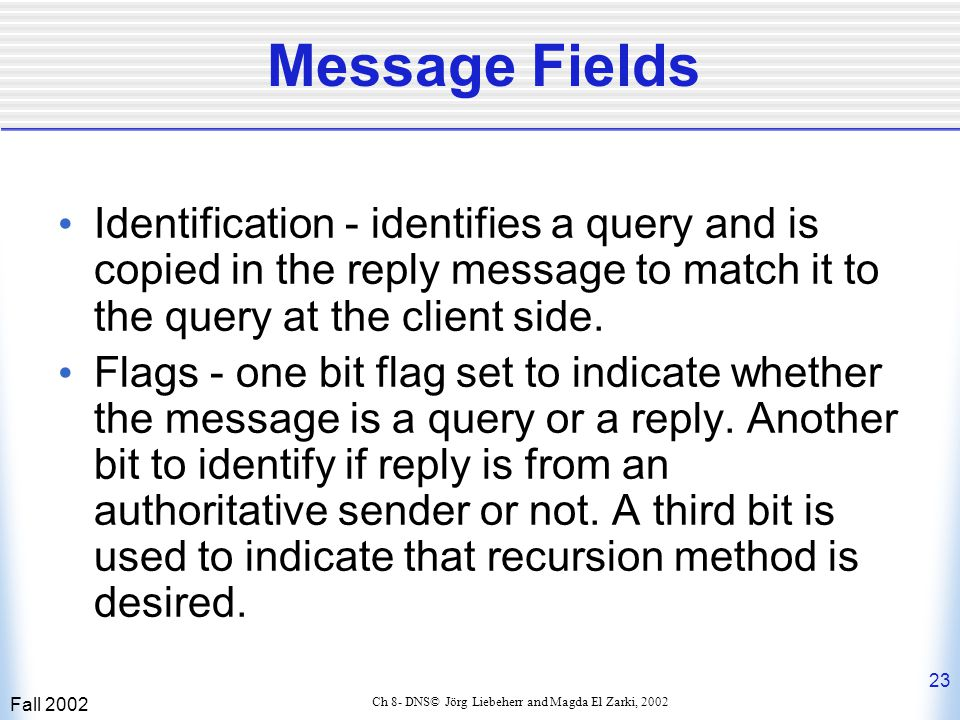 Fall 2002 23 Ch 8- DNS© Jörg Liebeherr and Magda El Zarki, 2002 Message Fields Identification - identifies a query and is copied in the reply message to match it to the query at the client side.