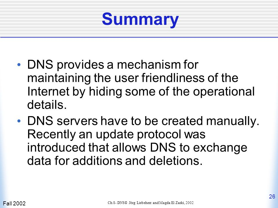 Fall 2002 26 Ch 8- DNS© Jörg Liebeherr and Magda El Zarki, 2002 Summary DNS provides a mechanism for maintaining the user friendliness of the Internet by hiding some of the operational details.
