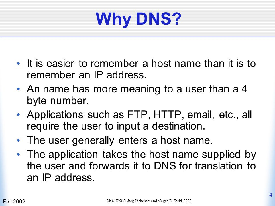 Fall 2002 5 Ch 8- DNS© Jörg Liebeherr and Magda El Zarki, 2002 DNS Services Besides the address translation service, DNS also provides the following services:  Host aliasing: a host with a complicated name can have one or more aliases that are simpler to remember,e.g., relay1.west- coast.media.com -> media.com.