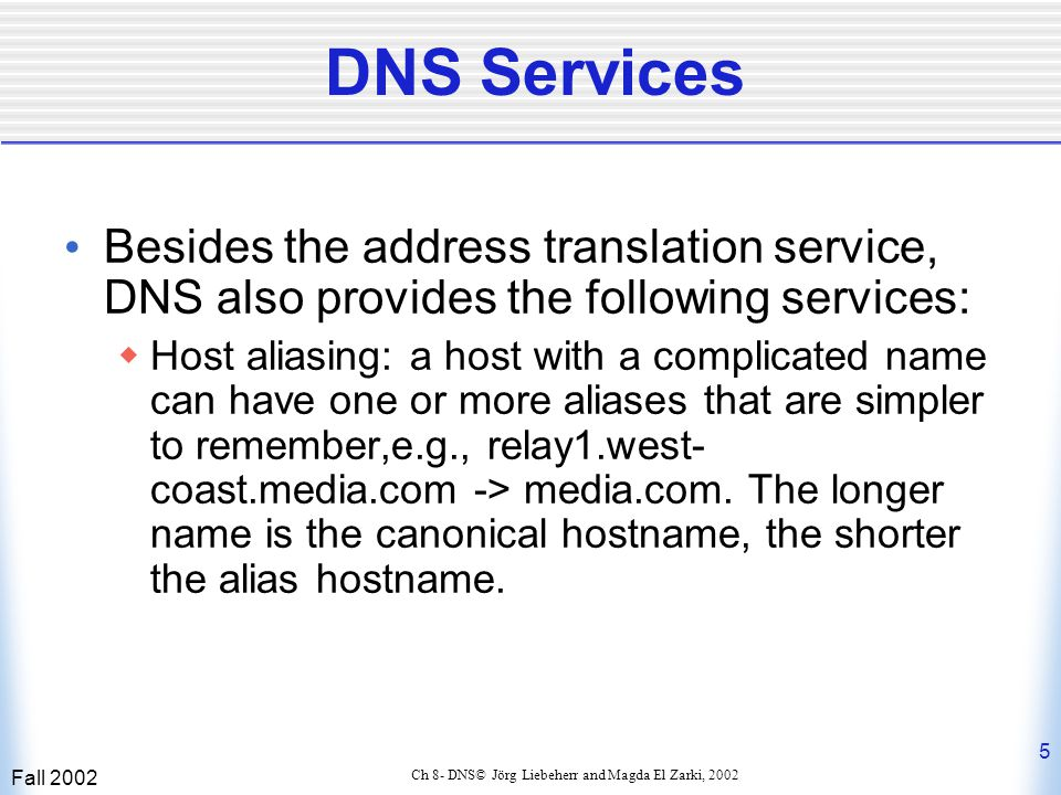 Fall 2002 6 Ch 8- DNS© Jörg Liebeherr and Magda El Zarki, 2002 DNS Services (cont'd)  Mail server aliasing: same as above, aliases can exist for long canonical host names.