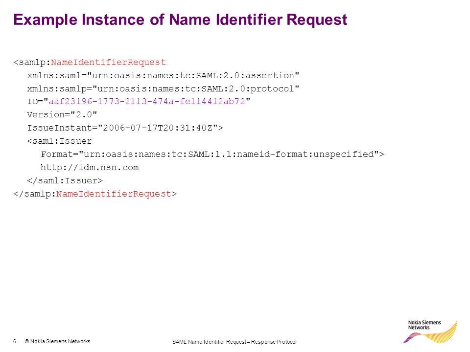 7 © Nokia Siemens Networks SAML Name Identifier Request – Response Protocol Example Instance of Name Identifier Response <samlp:NameIdentifierResponse xmlns:saml= urn:oasis:names:tc:SAML:2.0:assertion xmlns:samlp= urn:oasis:names:tc:SAML:2.0:protocol ID= aaf23196-1773-2113-474a-fe114412ab72 Version= 2.0 IssueInstant= 2006-07-17T20:31:40Z > <saml:Assertion MajorVersion= 1 MinorVersion= 0 AssertionID= 128.9.167.32.12345678 Issuer= Smith Corporation > <saml:Issuer Format= urn:oasis:names:tc:SAML:1.1:nameid-format:X509SubjectName > C=US, O=NCSA-TEST, OU=User, CN=trscavo@uiuc.edu <saml:NameID Format= urn:oasis:names:tc:SAML:1.1:nameid-format:unspecified > tom.smith