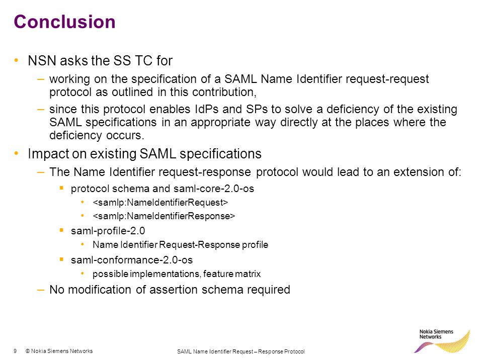 9 © Nokia Siemens Networks SAML Name Identifier Request – Response Protocol Conclusion NSN asks the SS TC for – working on the specification of a SAML Name Identifier request-request protocol as outlined in this contribution, – since this protocol enables IdPs and SPs to solve a deficiency of the existing SAML specifications in an appropriate way directly at the places where the deficiency occurs.