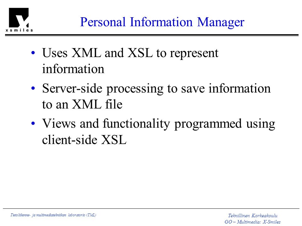 Teknillinen Korkeakoulu GO – Multimedia: X-Smiles Tietoliikenne- ja multimediatekniikan laboratorio (TML) Personal Information Manager Uses XML and XSL to represent information Server-side processing to save information to an XML file Views and functionality programmed using client-side XSL