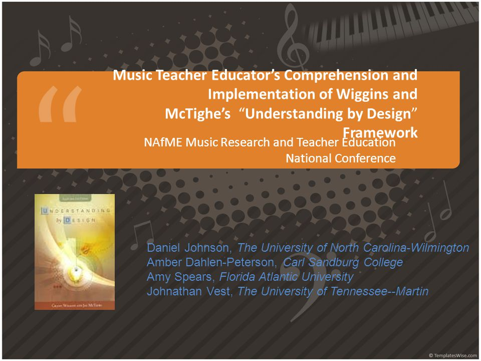 """Music Teacher Educator's Comprehension and Implementation of Wiggins and McTighe's """"Understanding by Design"""" Framework NAfME Music Research and Teache"""