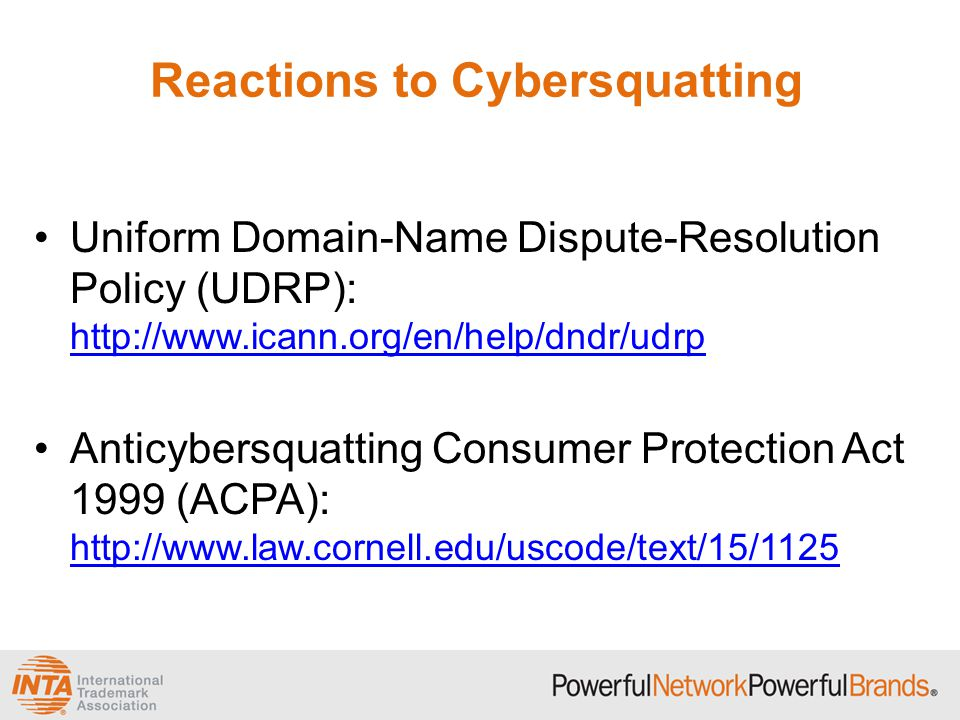 Reactions to Cybersquatting Uniform Domain-Name Dispute-Resolution Policy (UDRP): http://www.icann.org/en/help/dndr/udrp http://www.icann.org/en/help/dndr/udrp Anticybersquatting Consumer Protection Act 1999 (ACPA): http://www.law.cornell.edu/uscode/text/15/1125 http://www.law.cornell.edu/uscode/text/15/1125