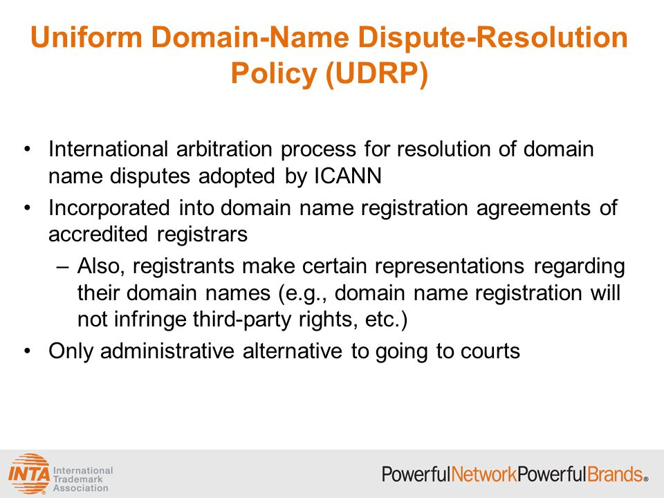 Uniform Domain-Name Dispute-Resolution Policy (UDRP) International arbitration process for resolution of domain name disputes adopted by ICANN Incorporated into domain name registration agreements of accredited registrars –Also, registrants make certain representations regarding their domain names (e.g., domain name registration will not infringe third-party rights, etc.) Only administrative alternative to going to courts