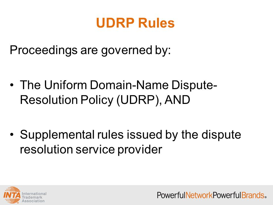 UDRP Rules Proceedings are governed by: The Uniform Domain-Name Dispute- Resolution Policy (UDRP), AND Supplemental rules issued by the dispute resolution service provider