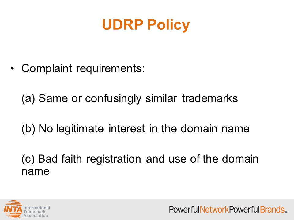 UDRP Policy Complaint requirements: (a) Same or confusingly similar trademarks (b) No legitimate interest in the domain name (c) Bad faith registration and use of the domain name