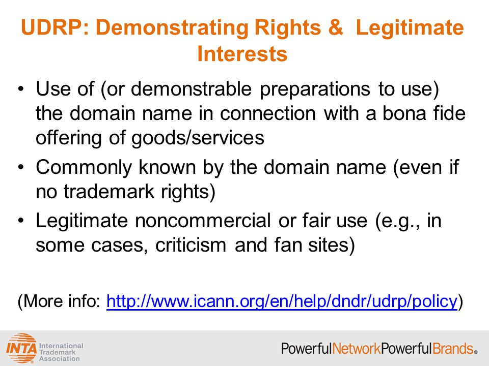 UDRP: Demonstrating Rights & Legitimate Interests Use of (or demonstrable preparations to use) the domain name in connection with a bona fide offering of goods/services Commonly known by the domain name (even if no trademark rights) Legitimate noncommercial or fair use (e.g., in some cases, criticism and fan sites) (More info: http://www.icann.org/en/help/dndr/udrp/policy)http://www.icann.org/en/help/dndr/udrp/policy