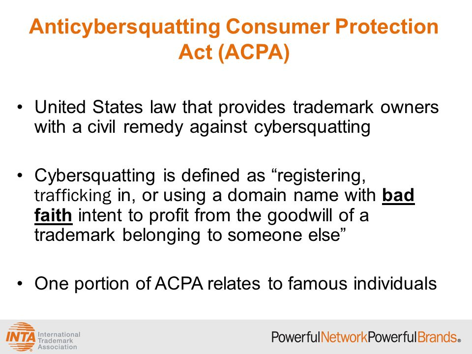 Anticybersquatting Consumer Protection Act (ACPA) United States law that provides trademark owners with a civil remedy against cybersquatting Cybersquatting is defined as registering, trafficking in, or using a domain name with bad faith intent to profit from the goodwill of a trademark belonging to someone else One portion of ACPA relates to famous individuals