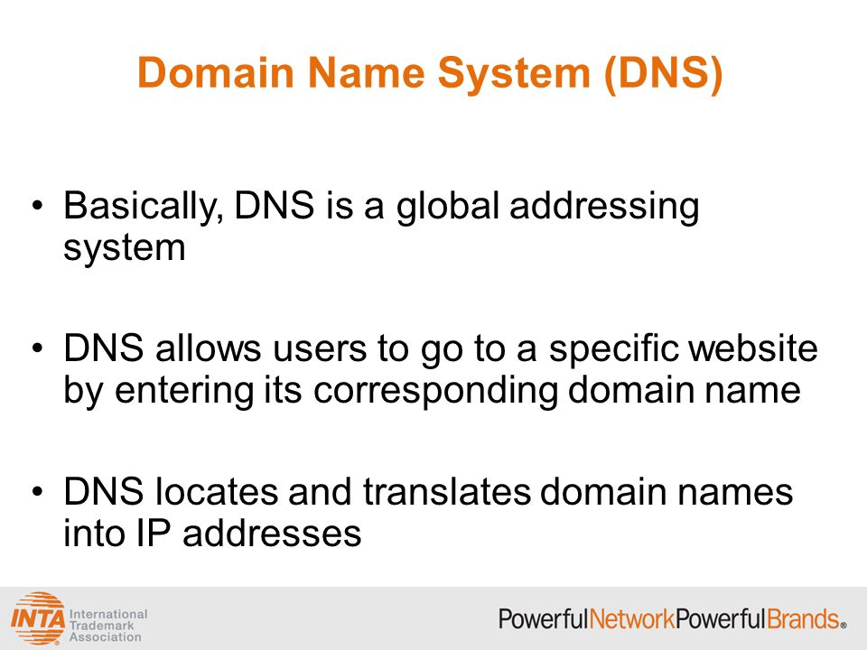 Domain Name System (DNS) Basically, DNS is a global addressing system DNS allows users to go to a specific website by entering its corresponding domain name DNS locates and translates domain names into IP addresses
