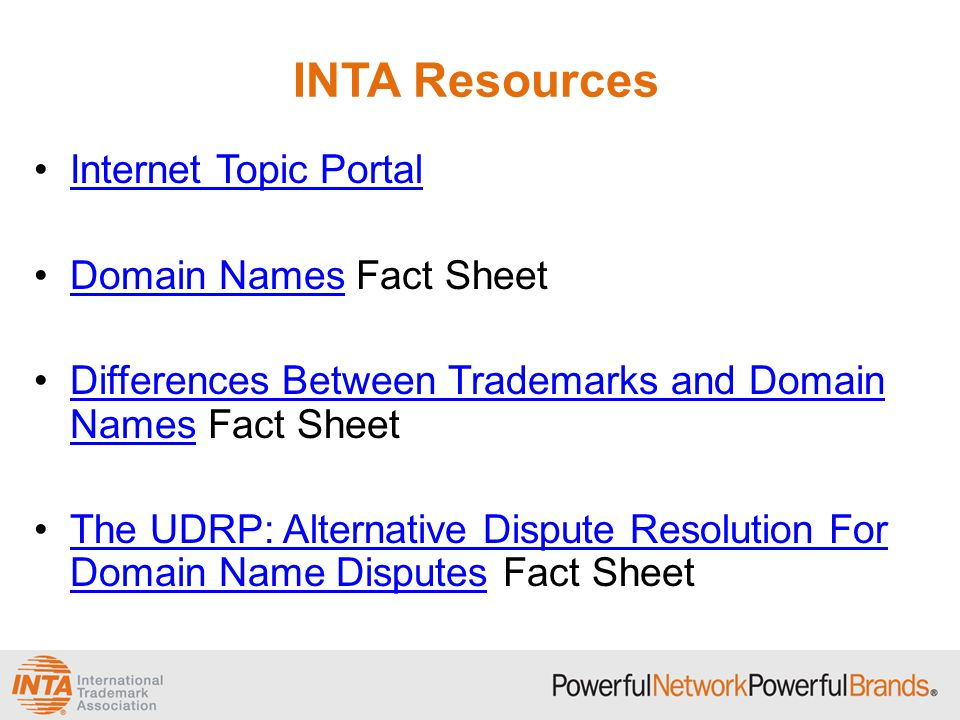 INTA Resources Internet Topic Portal Domain Names Fact SheetDomain Names Differences Between Trademarks and Domain Names Fact SheetDifferences Between Trademarks and Domain Names The UDRP: Alternative Dispute Resolution For Domain Name Disputes Fact SheetThe UDRP: Alternative Dispute Resolution For Domain Name Disputes