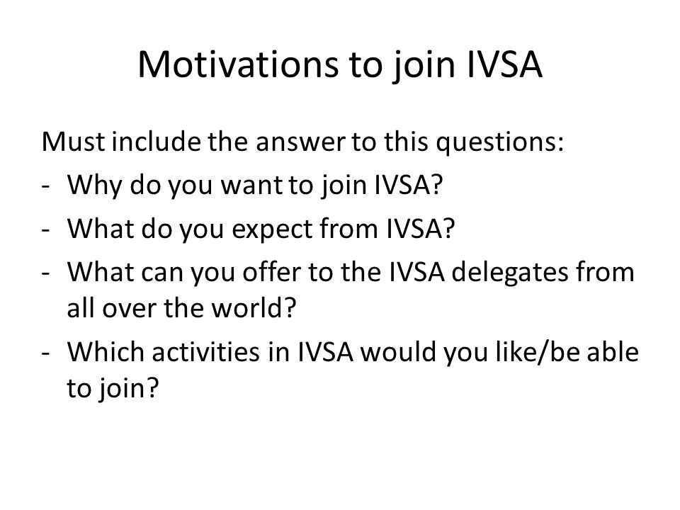 Motivations to join IVSA Must include the answer to this questions: -Why do you want to join IVSA? -What do you expect from IVSA? -What can you offer