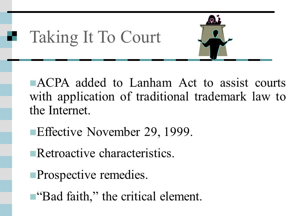 Taking It To Court ACPA added to Lanham Act to assist courts with application of traditional trademark law to the Internet. Effective November 29, 199