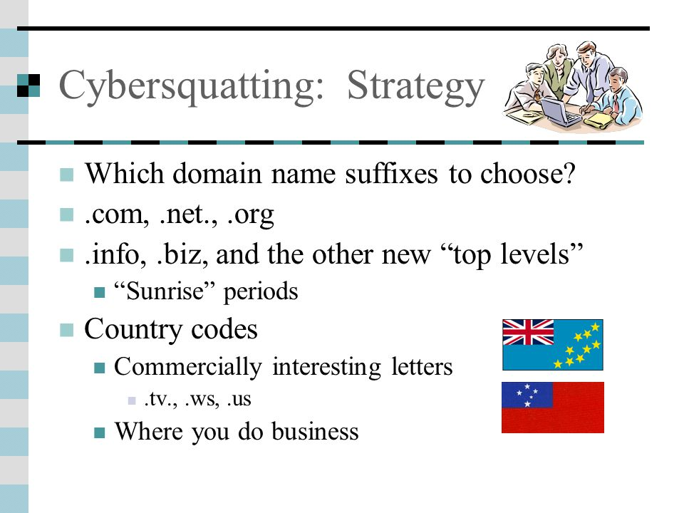 Cybersquatting: Strategy Which domain name suffixes to choose .com,.net.,.org.info,.biz, and the other new top levels Sunrise periods Country codes Commercially interesting letters.tv.,.ws,.us Where you do business