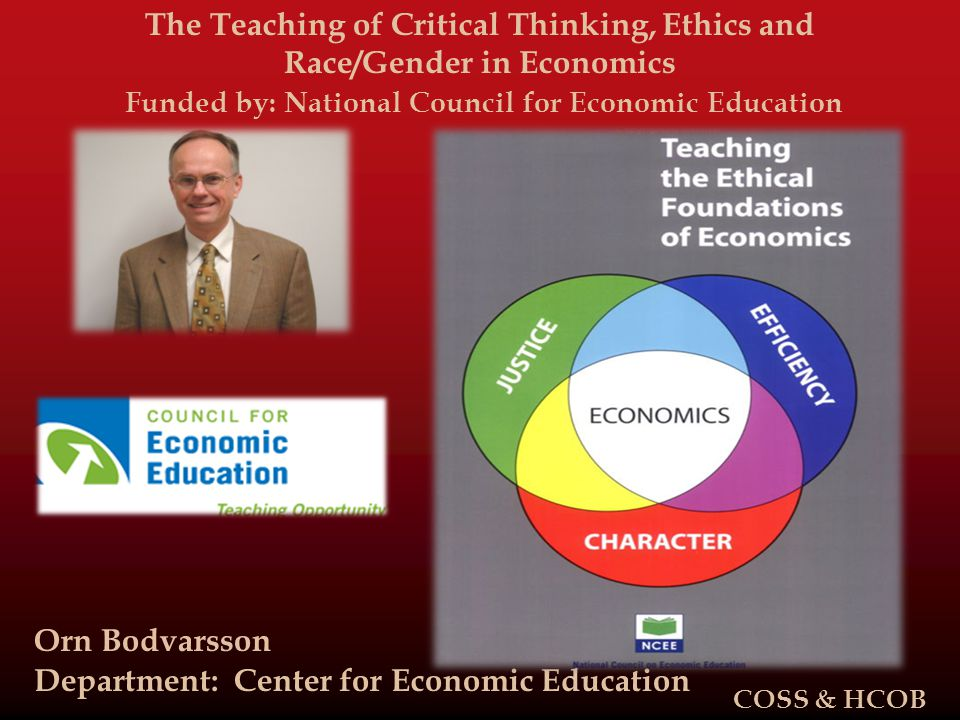 The Teaching of Critical Thinking, Ethics and Race/Gender in Economics Funded by: National Council for Economic Education Orn Bodvarsson Department: Center for Economic Education COSS & HCOB