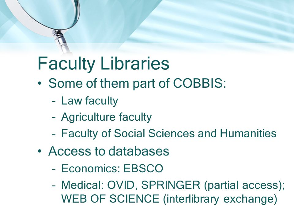 Faculty Libraries Some of them part of COBBIS: –Law faculty –Agriculture faculty –Faculty of Social Sciences and Humanities Access to databases –Economics: EBSCO –Medical: OVID, SPRINGER (partial access); WEB OF SCIENCE (interlibrary exchange)