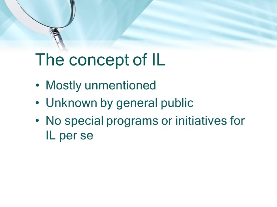 The concept of IL Mostly unmentioned Unknown by general public No special programs or initiatives for IL per se