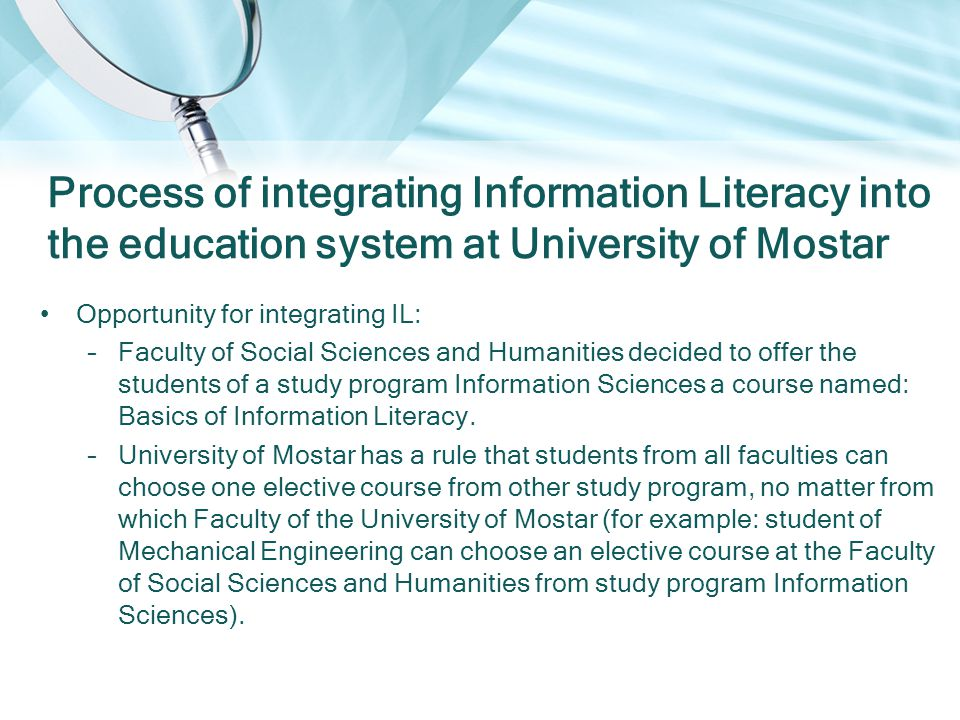 Opportunity for integrating IL: –Faculty of Social Sciences and Humanities decided to offer the students of a study program Information Sciences a course named: Basics of Information Literacy.