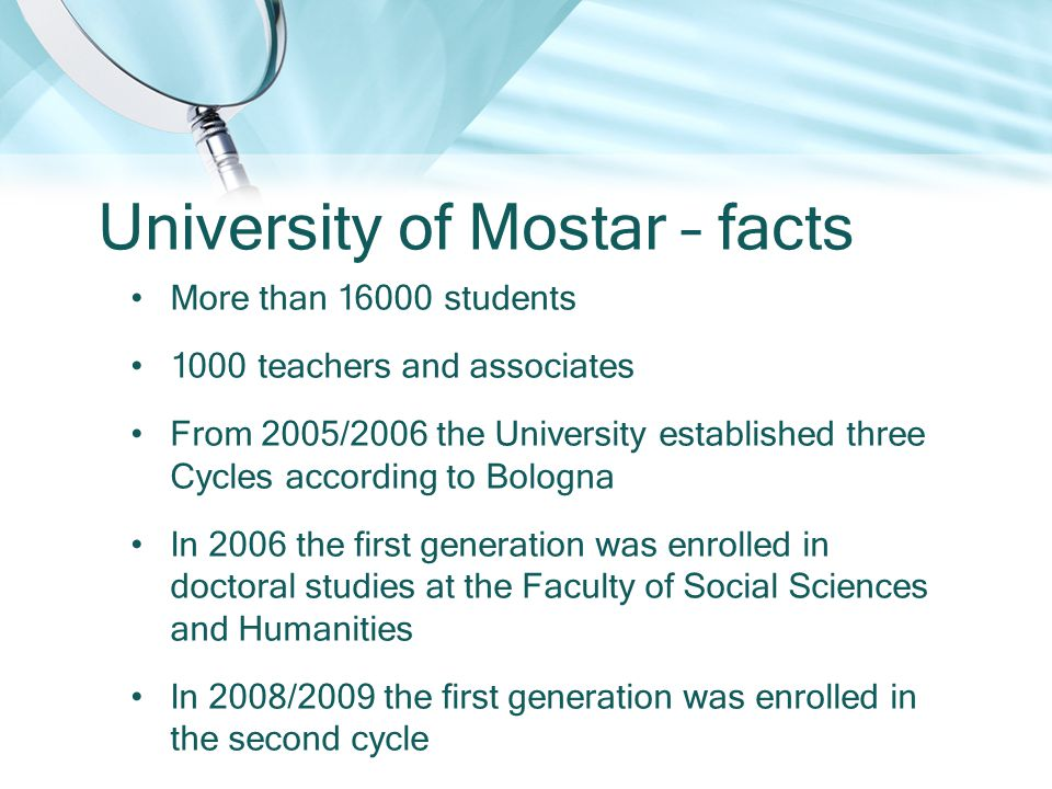 University of Mostar – facts More than 16000 students 1000 teachers and associates From 2005/2006 the University established three Cycles according to Bologna In 2006 the first generation was enrolled in doctoral studies at the Faculty of Social Sciences and Humanities In 2008/2009 the first generation was enrolled in the second cycle