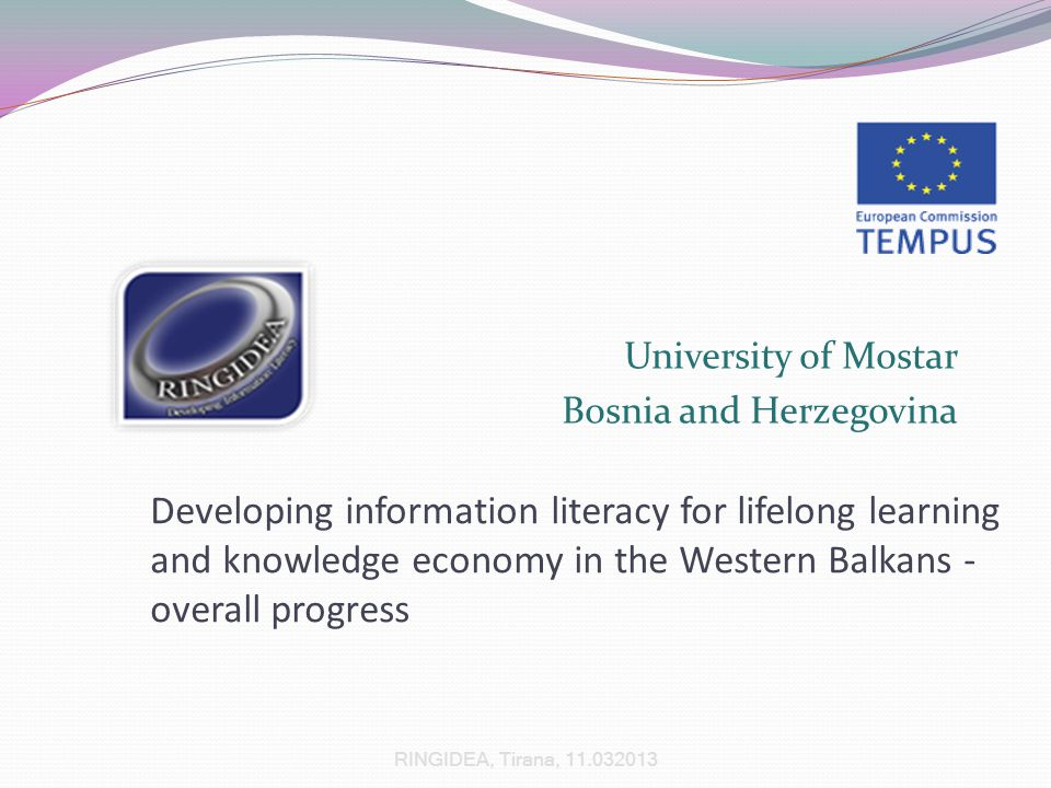 University of Mostar Bosnia and Herzegovina Developing information literacy for lifelong learning and knowledge economy in the Western Balkans - overall progress RINGIDEA, Tirana, 11.032013