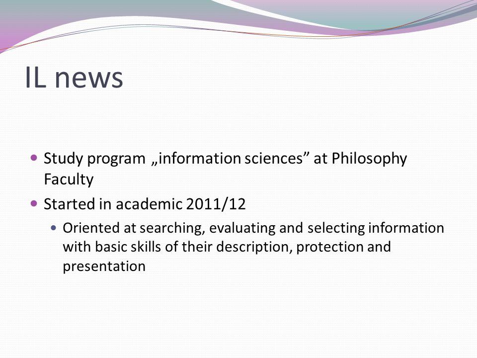 "IL news Study program ""information sciences at Philosophy Faculty Started in academic 2011/12 Oriented at searching, evaluating and selecting information with basic skills of their description, protection and presentation"