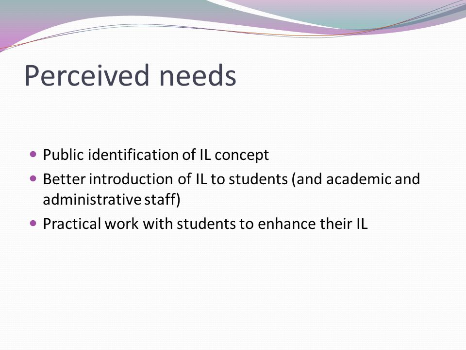 Perceived needs Public identification of IL concept Better introduction of IL to students (and academic and administrative staff) Practical work with students to enhance their IL