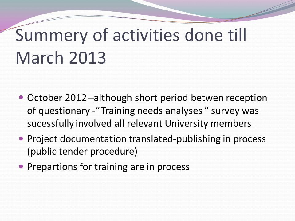 Summery of activities done till March 2013 October 2012 –although short period betwen reception of questionary - Training needs analyses survey was sucessfully involved all relevant University members Project documentation translated-publishing in process (public tender procedure) Prepartions for training are in process