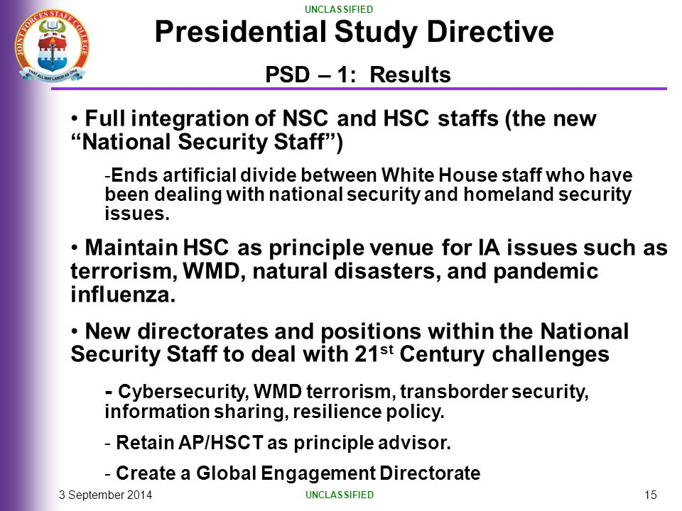 """UNCLASSIFIED 3 September 201415 Presidential Study Directive PSD – 1: Results Full integration of NSC and HSC staffs (the new """"National Security Staff"""