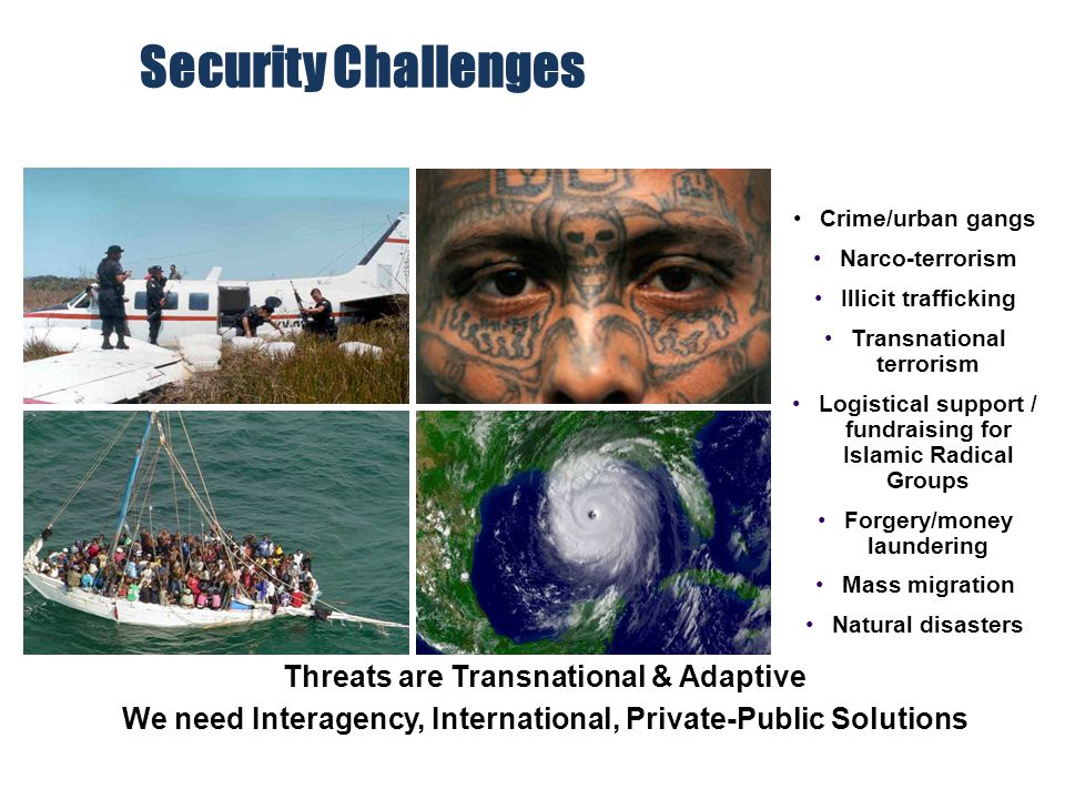 Threats are Transnational & Adaptive We need Interagency, International, Private-Public Solutions Crime/urban gangs Narco-terrorism Illicit traffickin