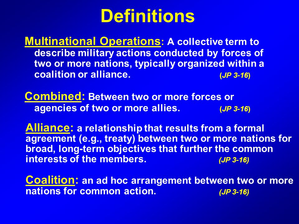 Multinational Operations : A collective term to describe military actions conducted by forces of two or more nations, typically organized within a coa