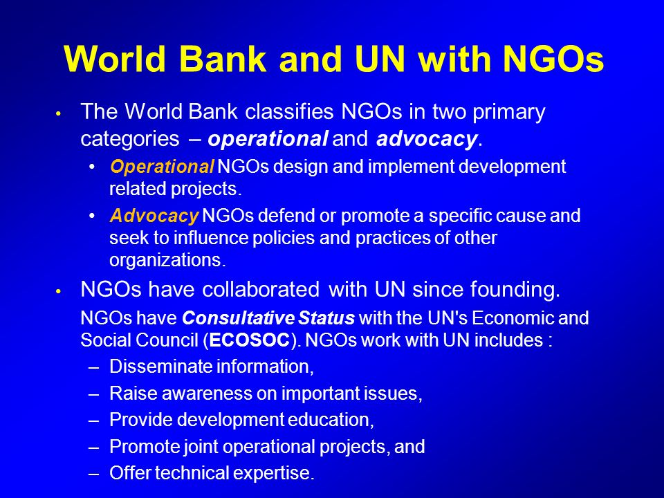World Bank and UN with NGOs The World Bank classifies NGOs in two primary categories – operational and advocacy. Operational NGOs design and implement