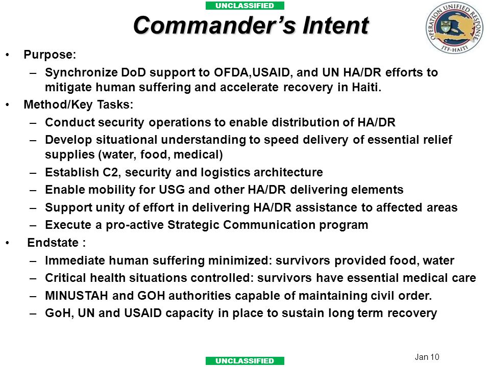 UNCLASSIFIED Commander's Intent Purpose: –Synchronize DoD support to OFDA,USAID, and UN HA/DR efforts to mitigate human suffering and accelerate recov
