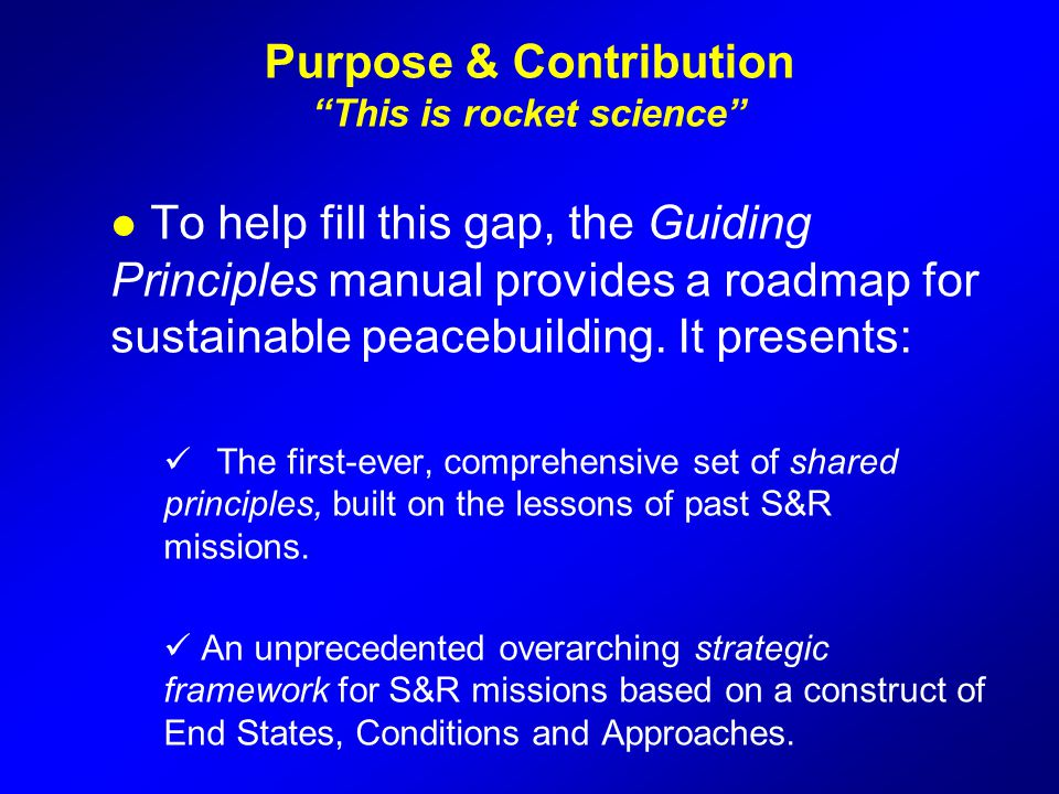 """Purpose & Contribution """"This is rocket science"""" l To help fill this gap, the Guiding Principles manual provides a roadmap for sustainable peacebuildin"""
