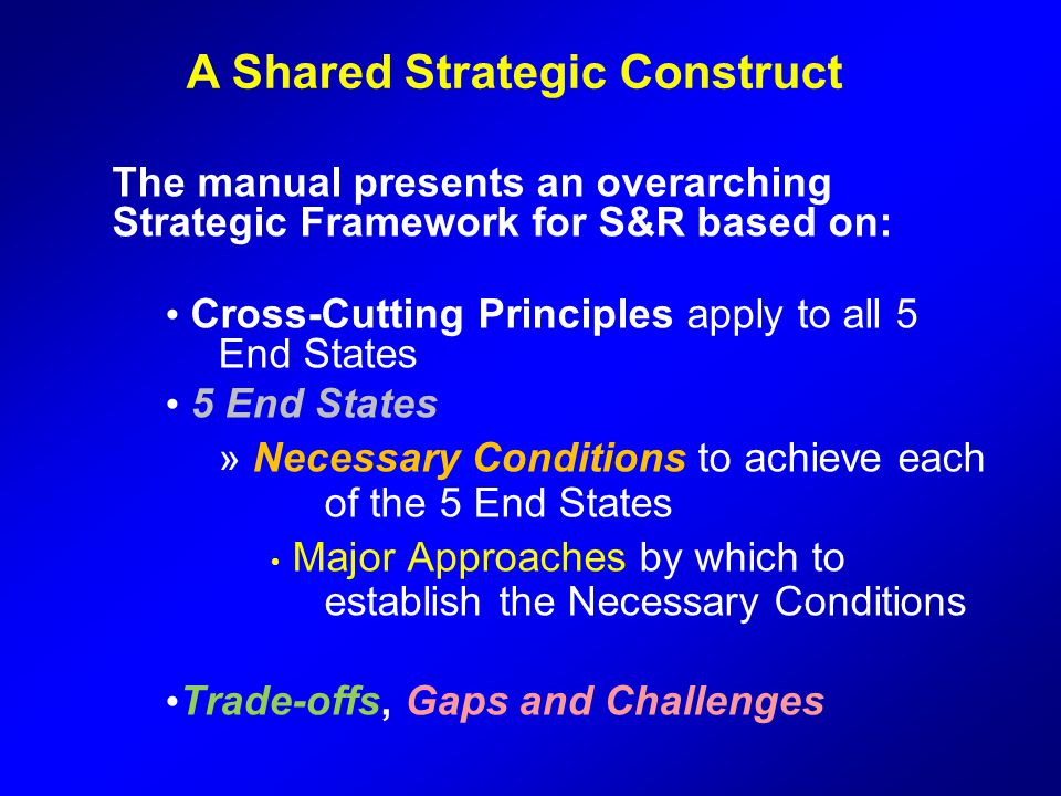 The manual presents an overarching Strategic Framework for S&R based on: Cross-Cutting Principles apply to all 5 End States 5 End States » Necessary C