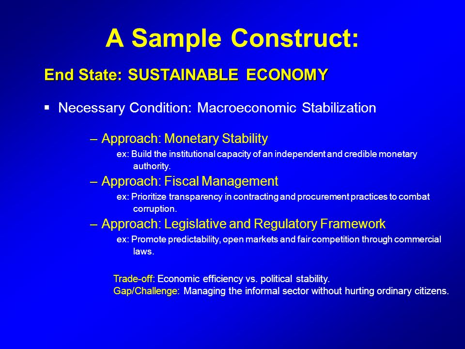 A Sample Construct: End State: SUSTAINABLE ECONOMY End State: SUSTAINABLE ECONOMY  Necessary Condition: Macroeconomic Stabilization –Approach: Moneta