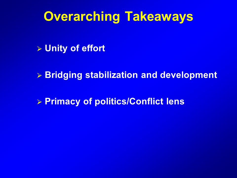 Overarching Takeaways  Unity of effort  Bridging stabilization and development  Primacy of politics/Conflict lens